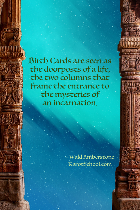 Birth Cards are seen as the doorposts of a life, the two columns that frame the entrance to the mysteries of an incarnation.