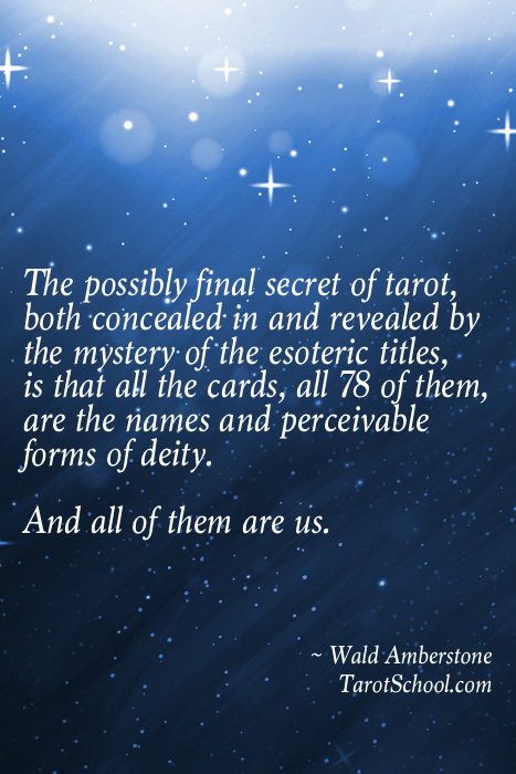 The possibly final secret of tarot, both concealed in and revealed by the mystery of the esoteric titles, is that all the cards, all 78 of them, are the names and perceivable forms of deity.  And all of them are us.